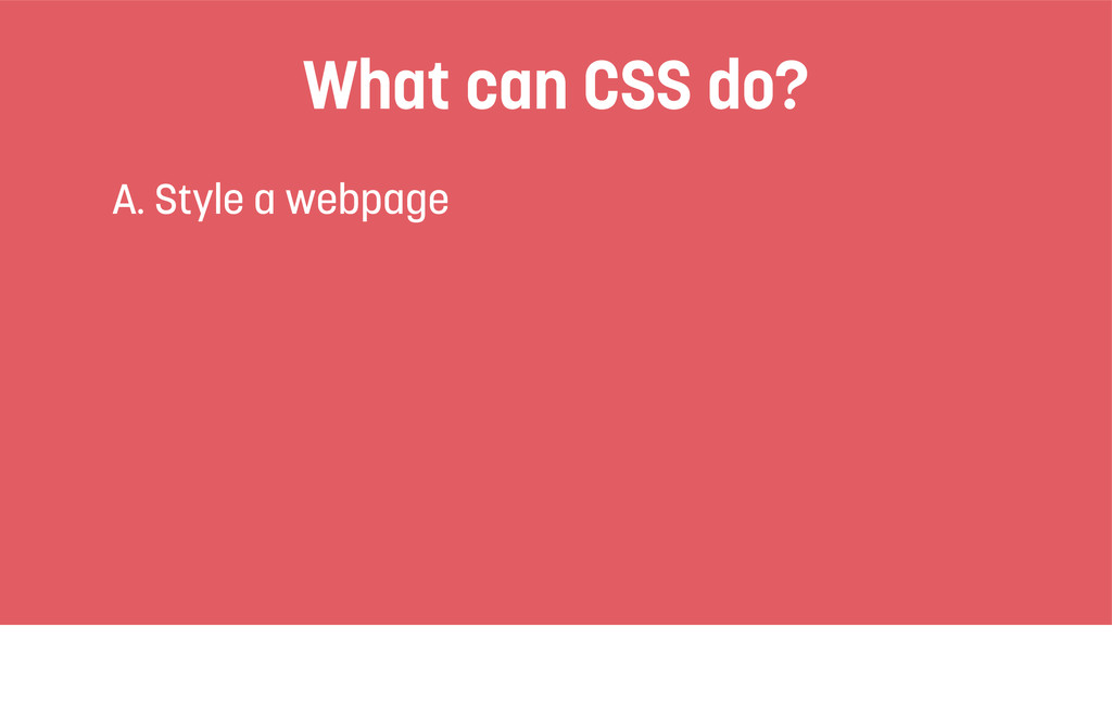 What can CSS do? A. Style a webpage