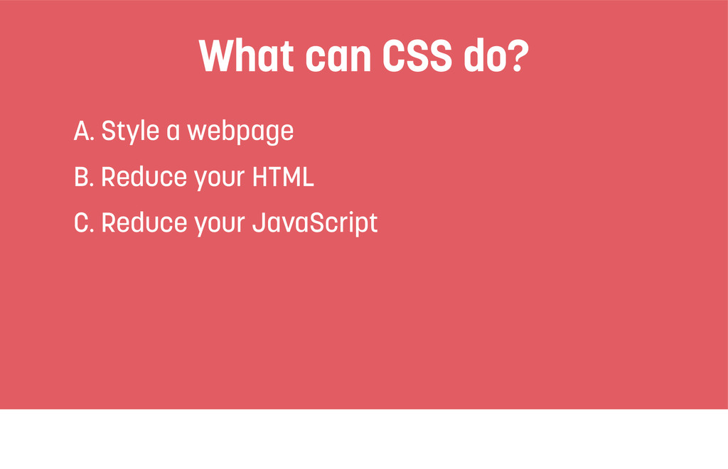 What can CSS do? A. Style a webpage B. Reduce y...