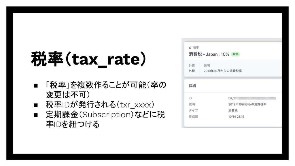 税率(tax_rate) ▪ 「税率」を複数作ることが可能(率の 変更は不可) ▪ 税率IDが...