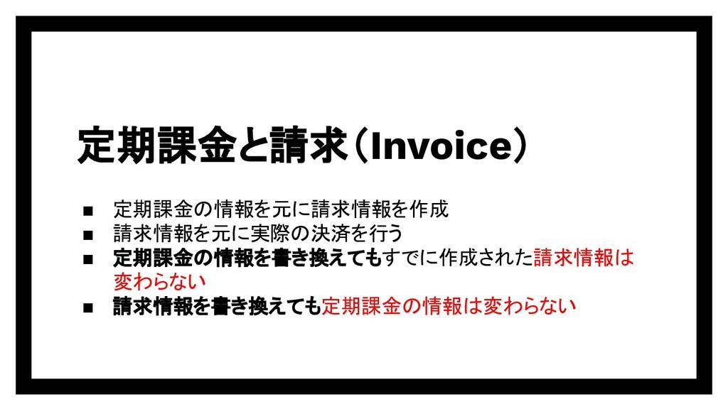 定期課金と請求(Invoice) ▪ 定期課金の情報を元に請求情報を作成 ▪ 請求情報を元に実...