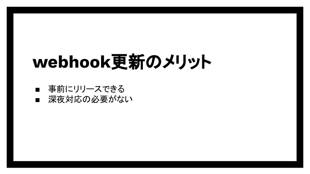 webhook更新のメリット ▪ 事前にリリースできる ▪ 深夜対応の必要がない