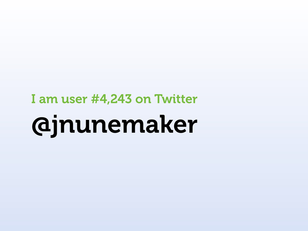 @jnunemaker I am user #4,243 on Twitter