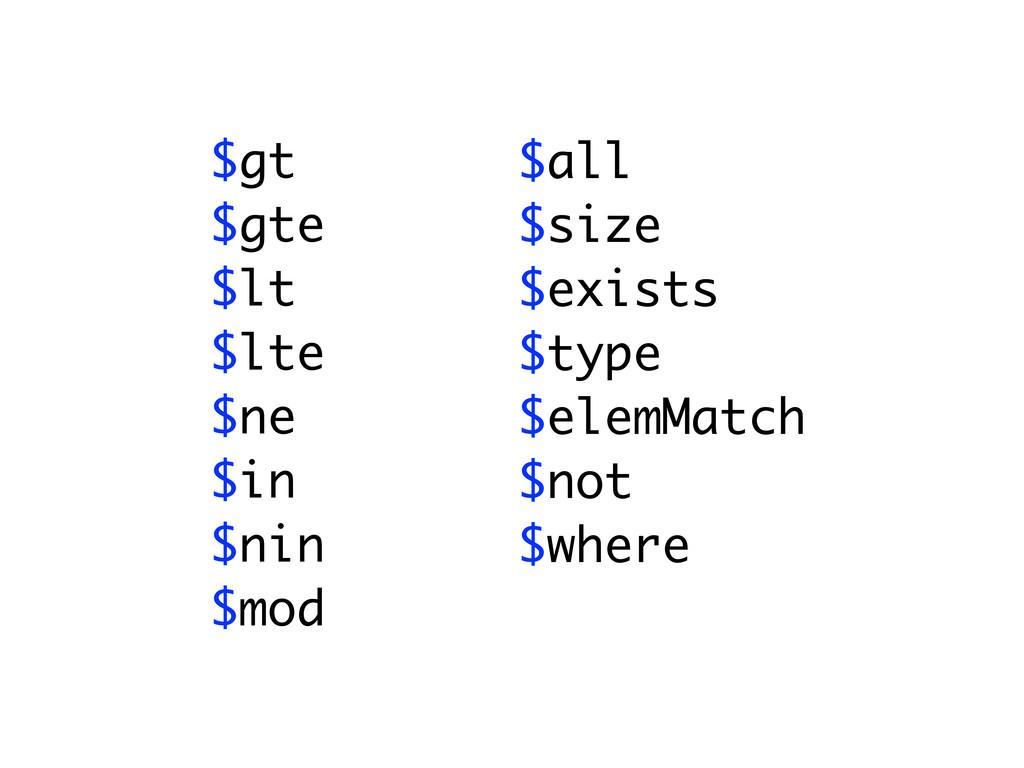 $gt $gte $lt $lte $ne $in $nin $mod $all $size ...