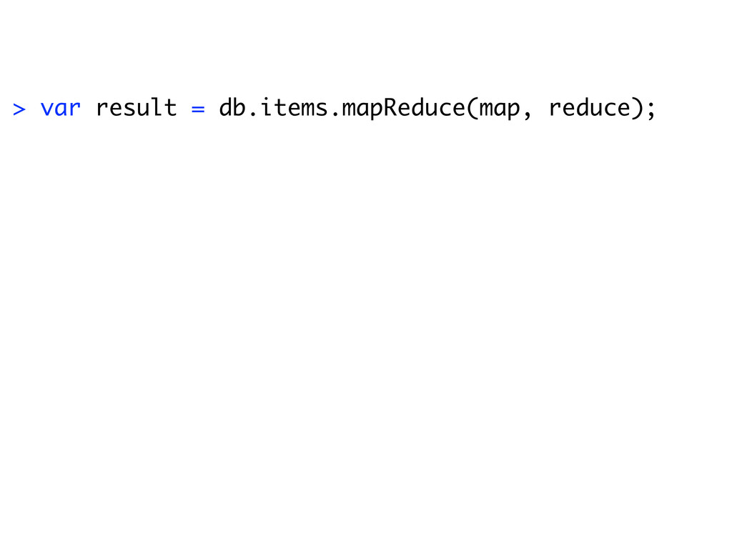 > var result = db.items.mapReduce(map, reduce);