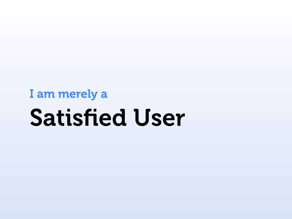 Satisfied User I am merely a