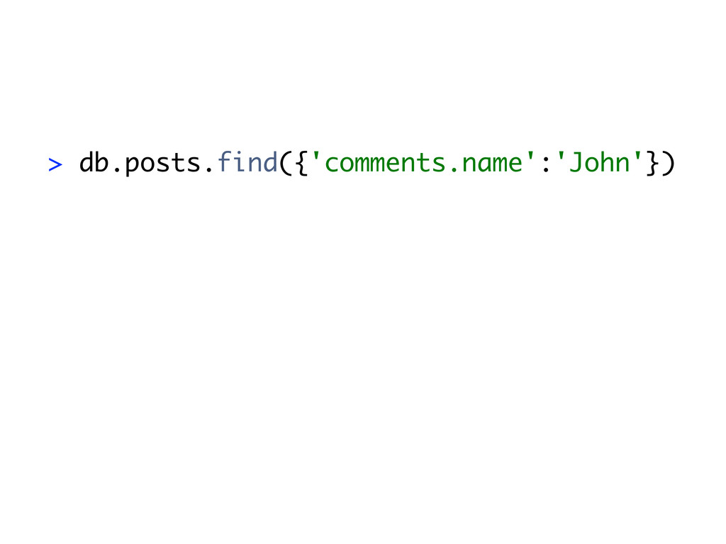 > db.posts.find({'comments.name':'John'})