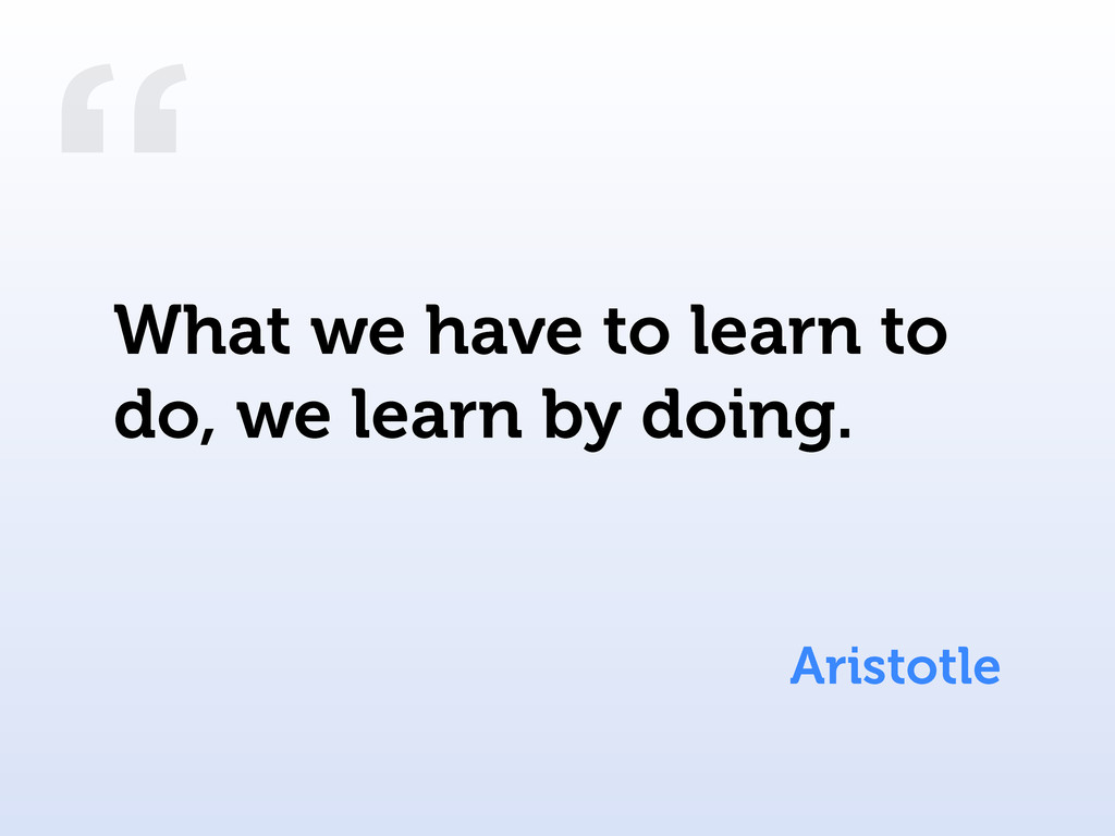 """"""" Aristotle What we have to learn to do, we lea..."""