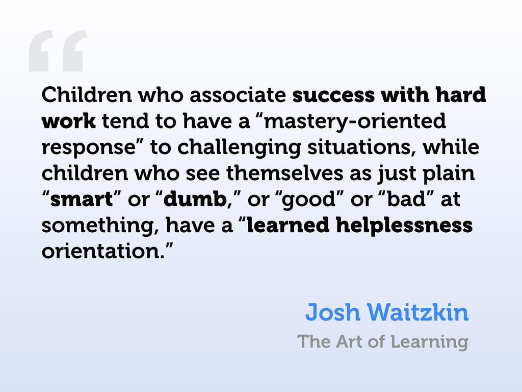 """ Children who associate success with hard work..."