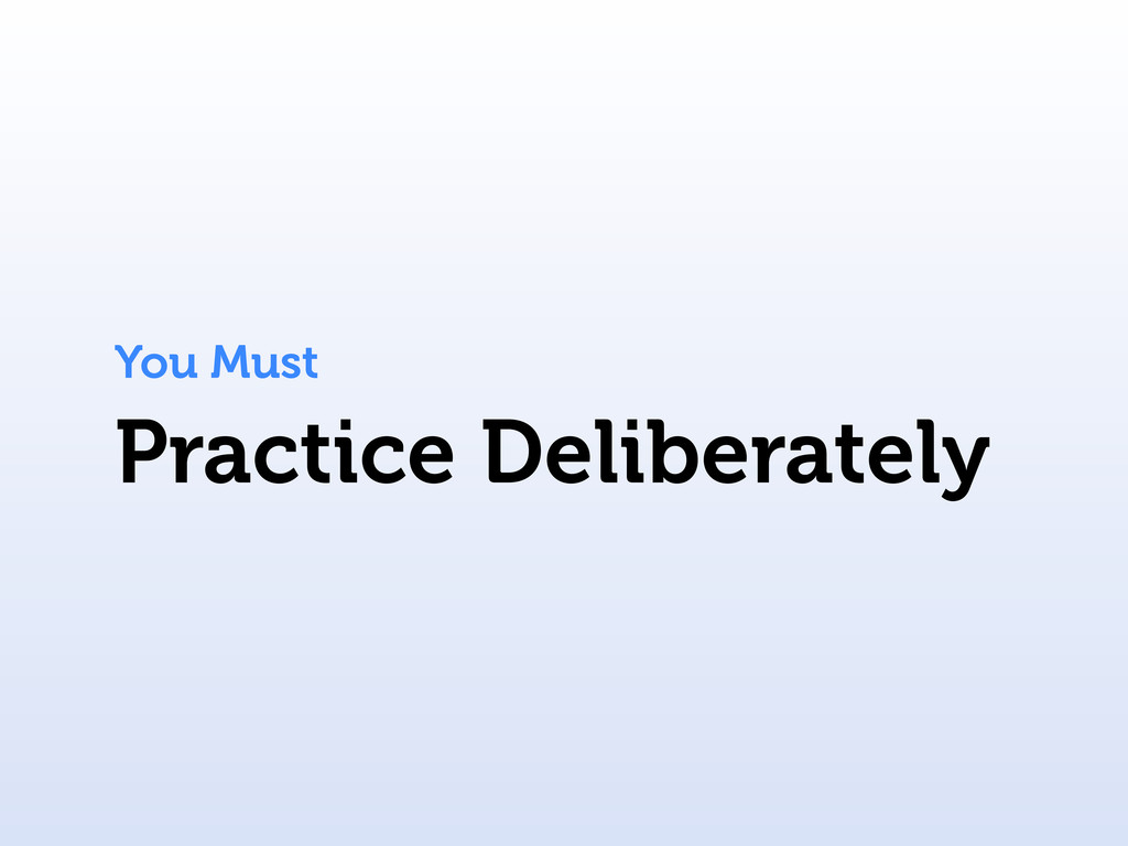 Practice Deliberately You Must