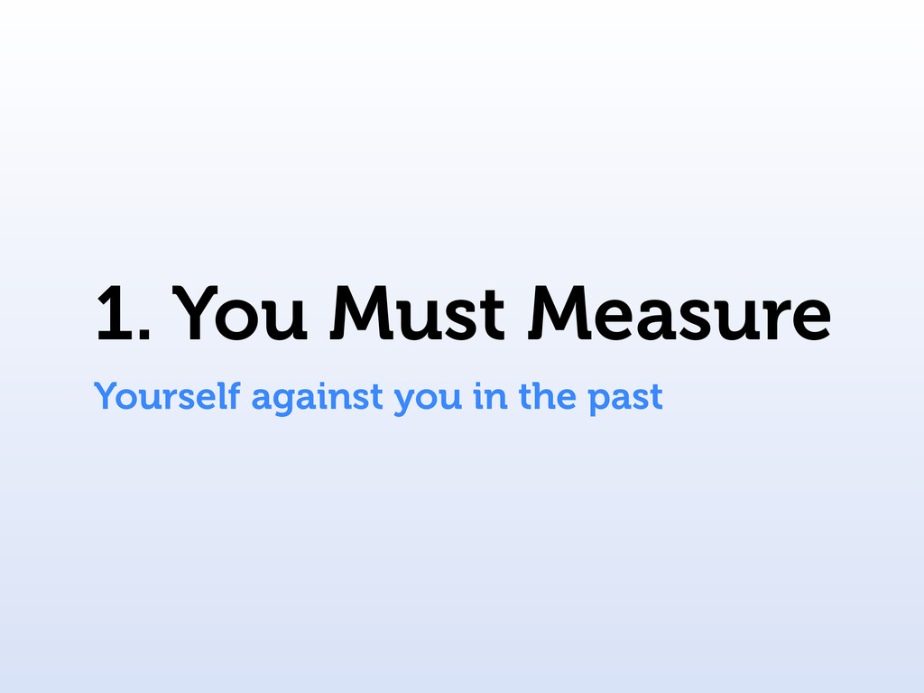 1. You Must Measure Yourself against you in the...