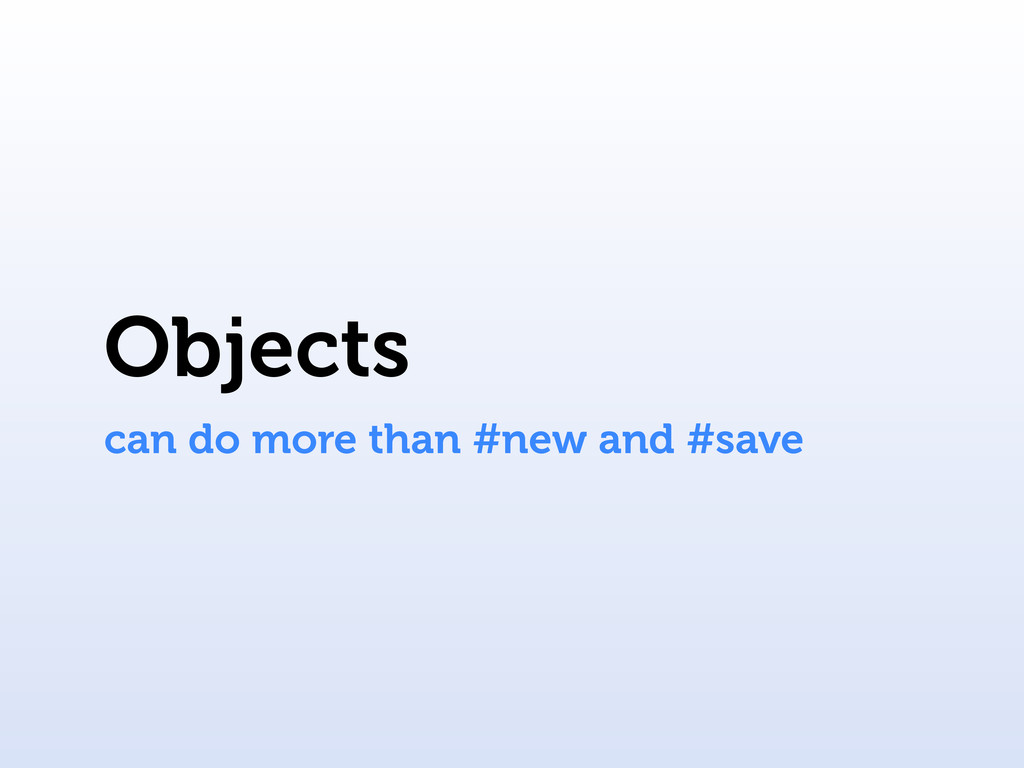Objects can do more than #new and #save