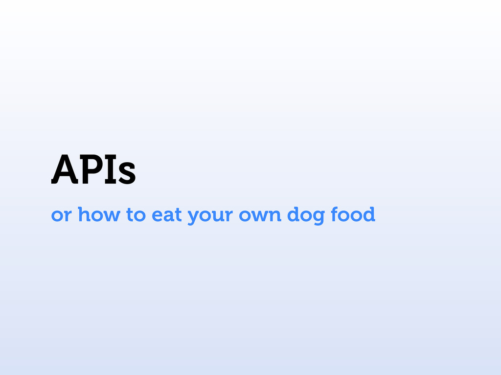 APIs or how to eat your own dog food