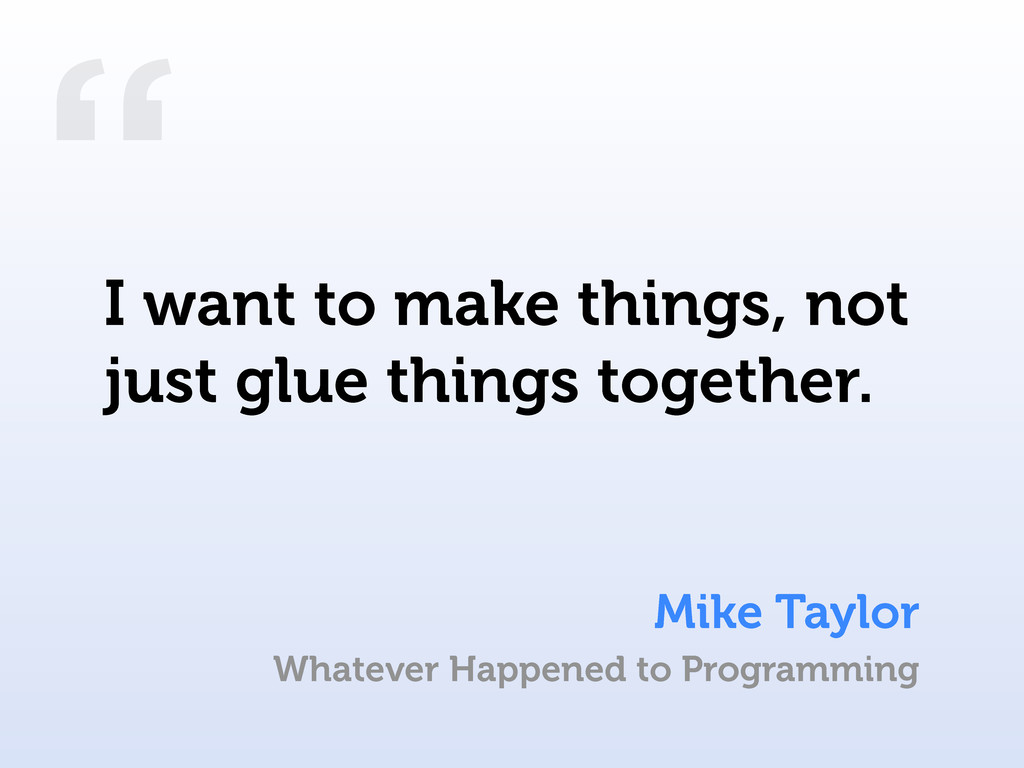 """ Mike Taylor I want to make things, not just g..."