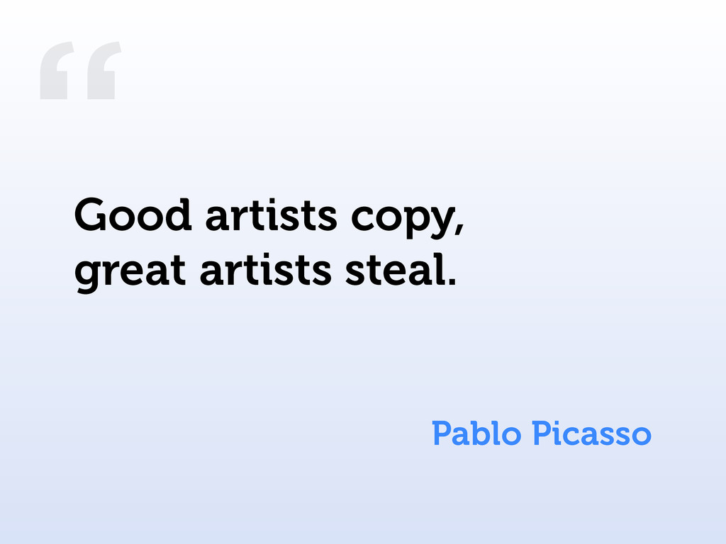 """ Pablo Picasso Good artists copy, great artist..."