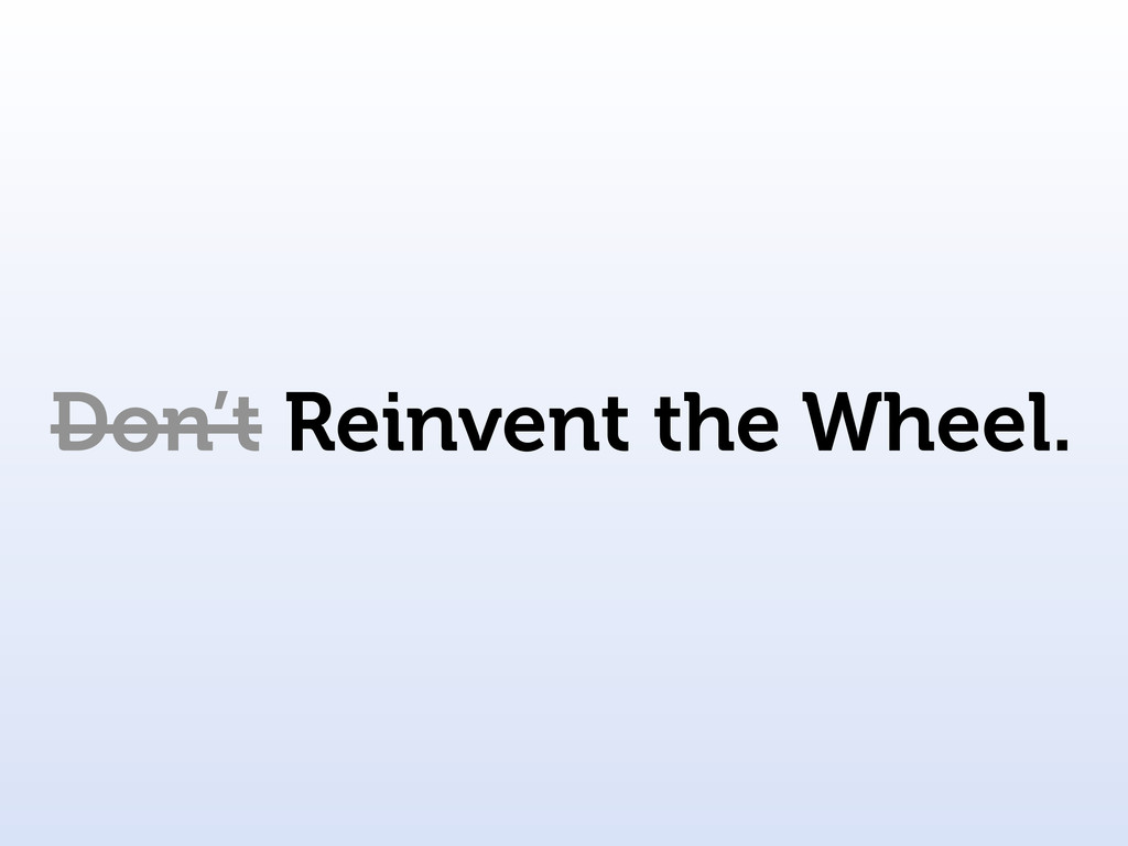 Don't Reinvent the Wheel.