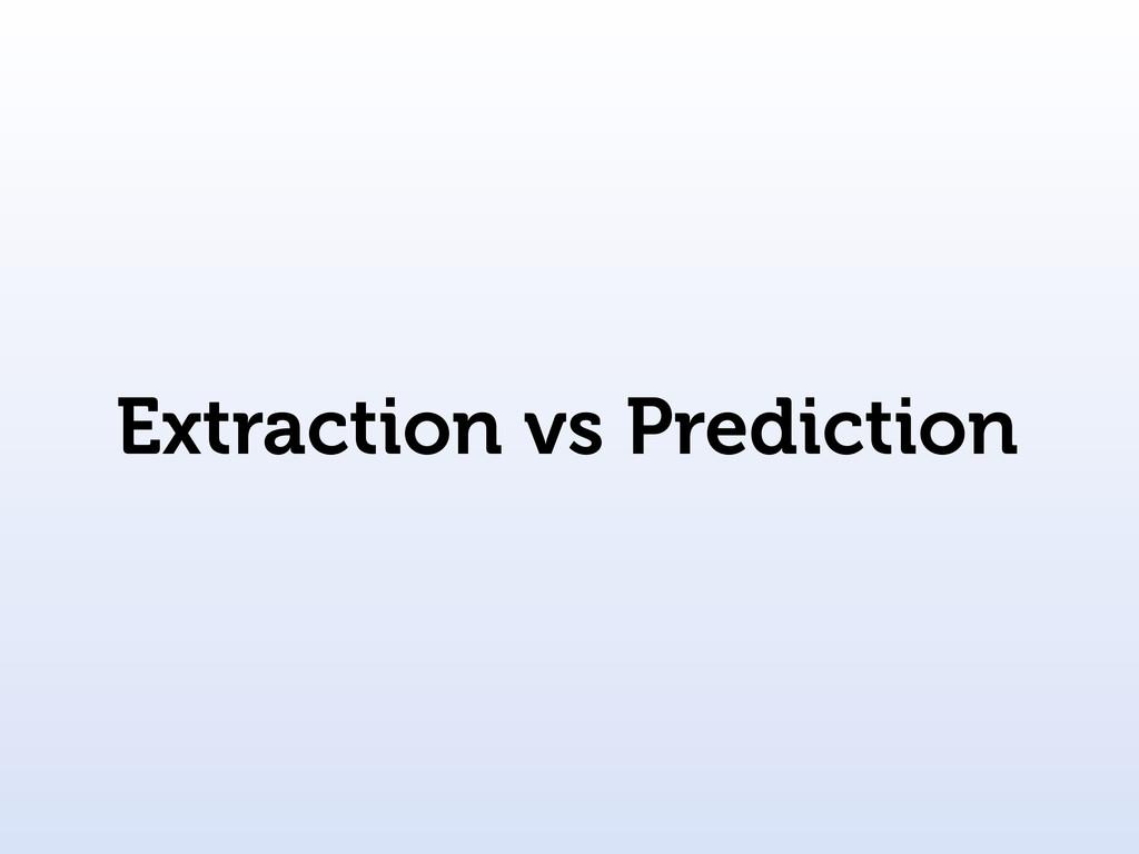 Extraction vs Prediction