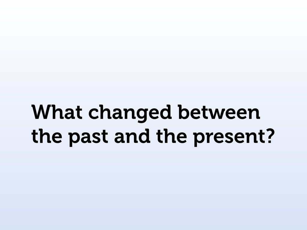 What changed between the past and the present?