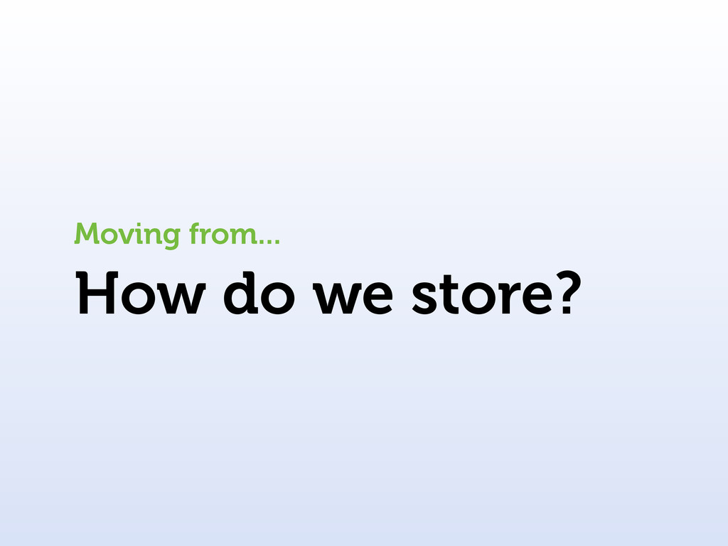 How do we store? Moving from...