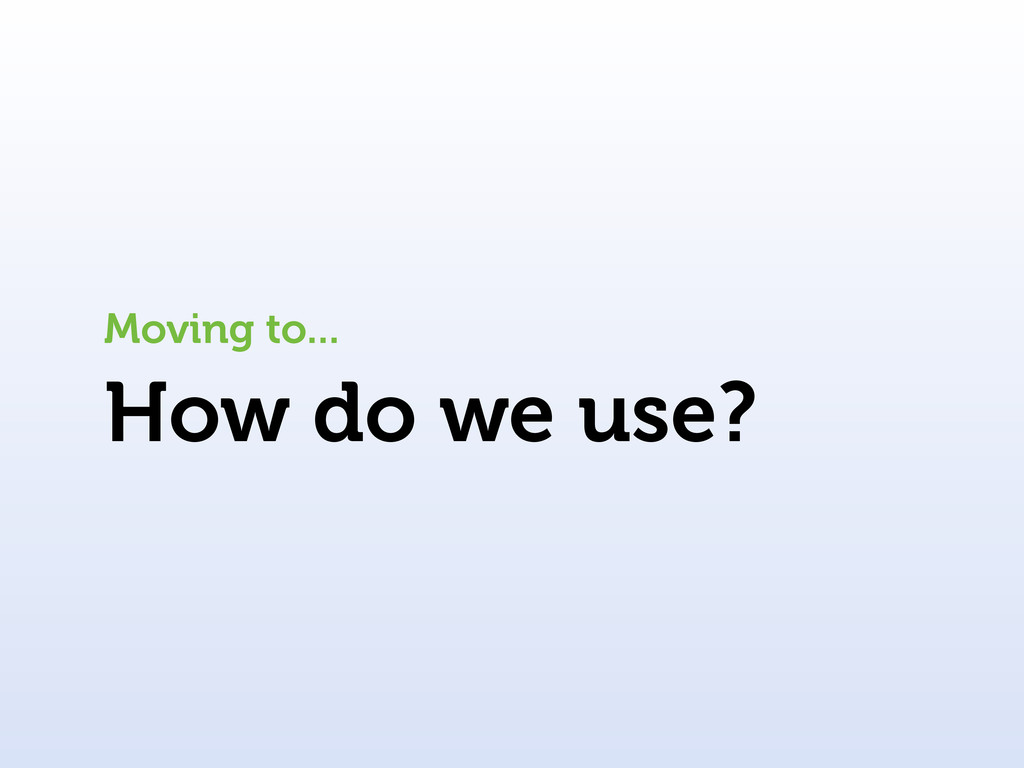 How do we use? Moving to...