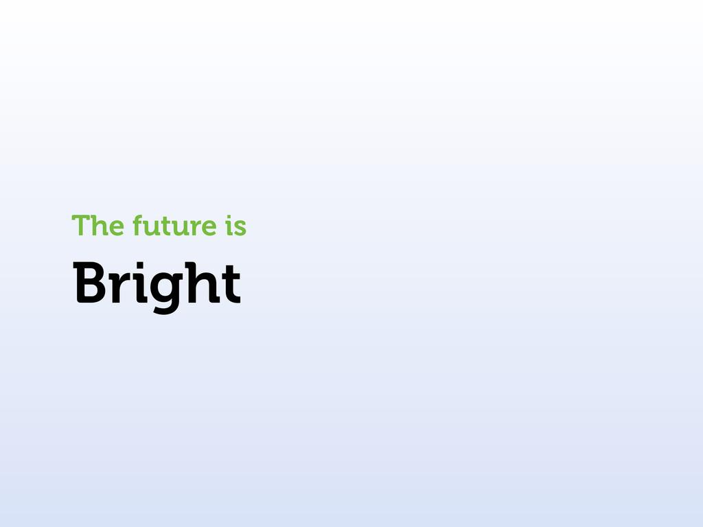 Bright The future is