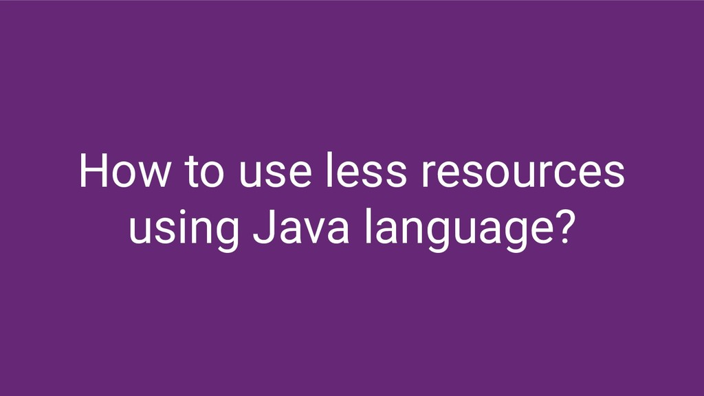 How to use less resources using Java language?