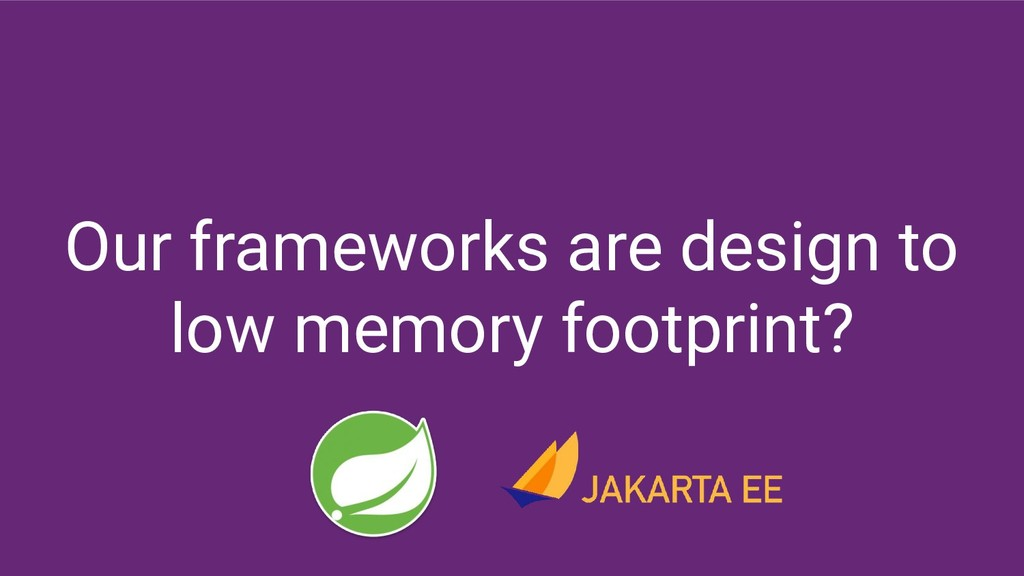 Our frameworks are design to low memory footpri...