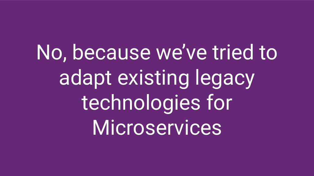 No, because we've tried to adapt existing legac...