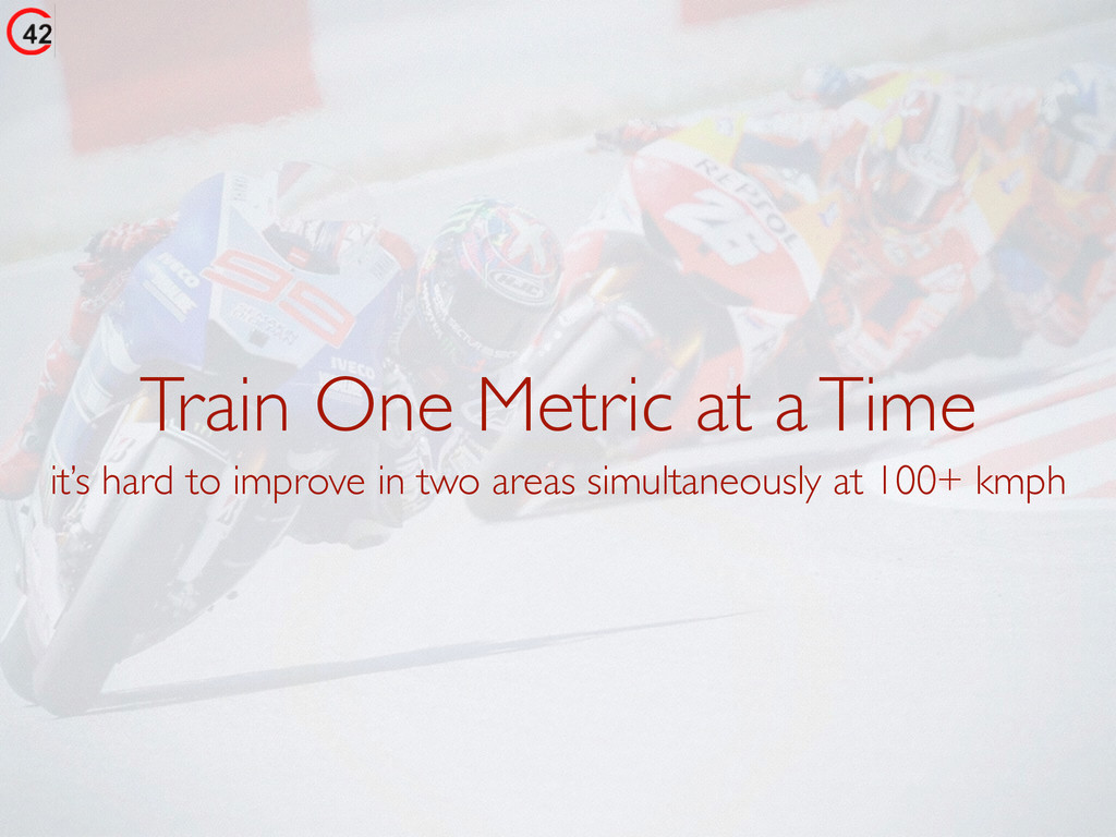 Train One Metric at a Time it's hard to improve...