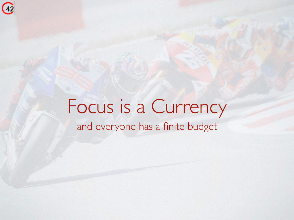 Focus is a Currency and everyone has a finite bu...