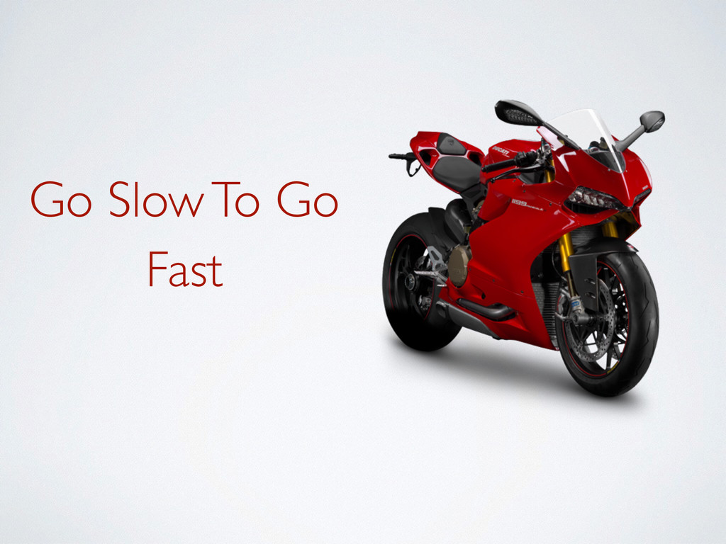 Go Slow To Go Fast