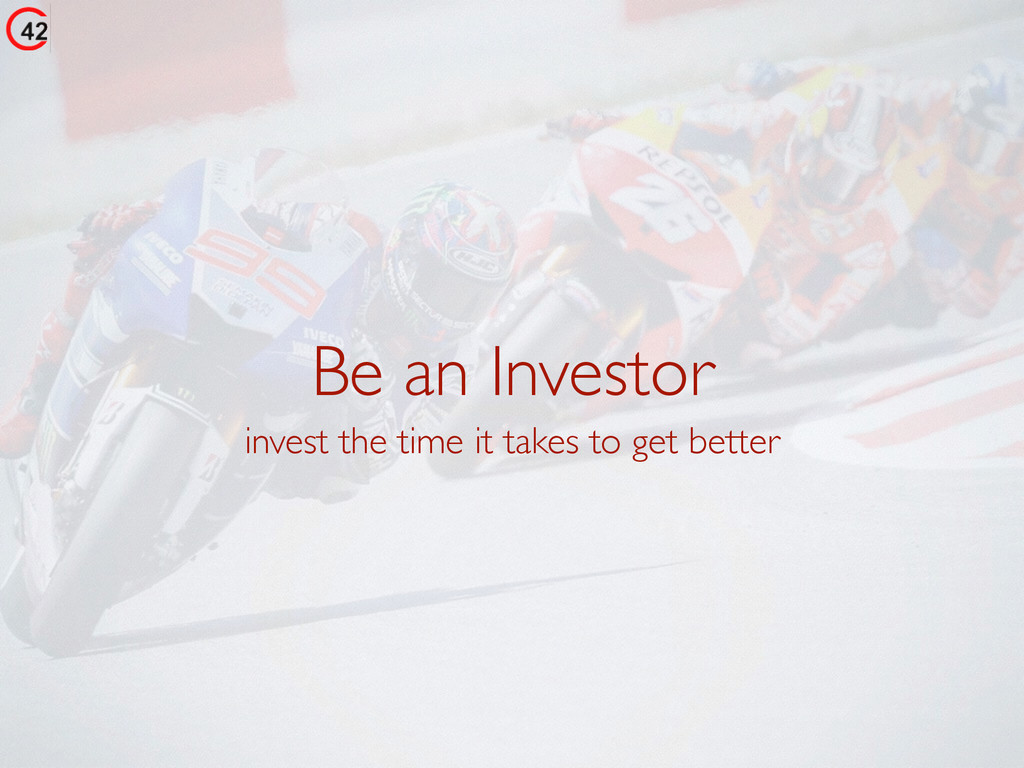 Be an Investor invest the time it takes to get ...