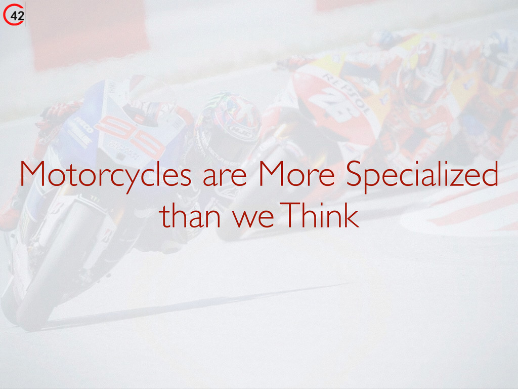 Motorcycles are More Specialized than we Think
