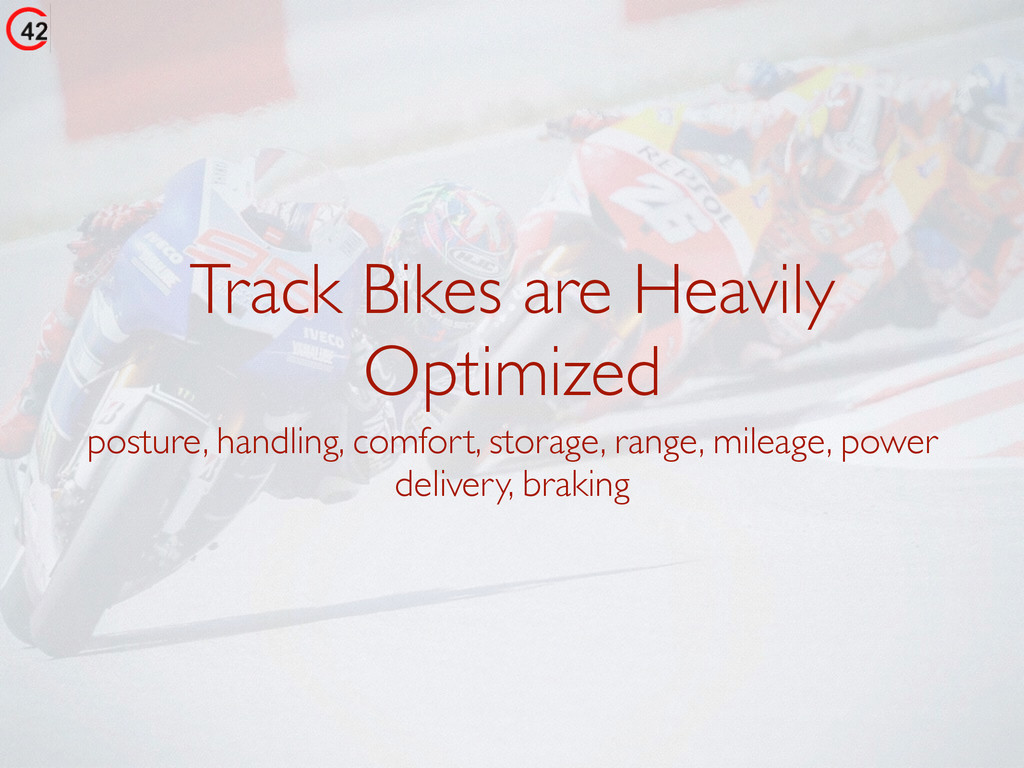 Track Bikes are Heavily Optimized posture, hand...