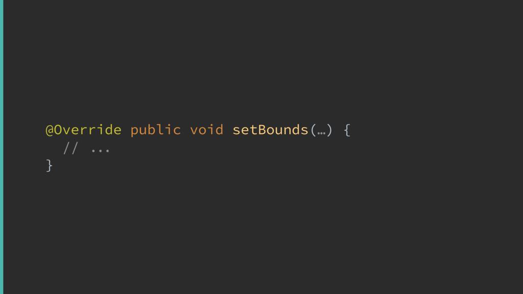 @Override public void setBounds(…) { //  }x p...