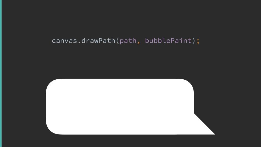canvas.drawPath(path, bubblePaint);