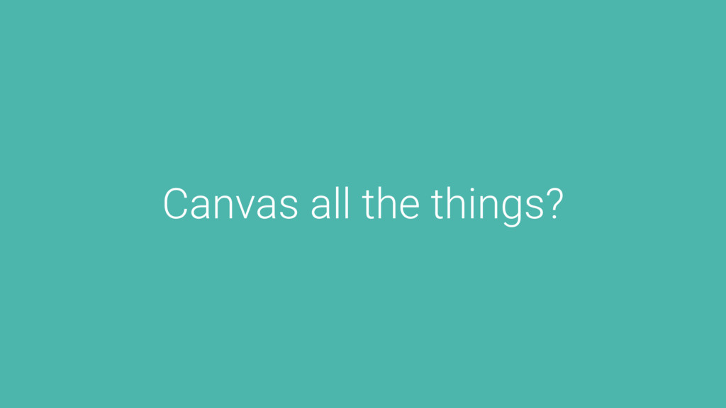 Canvas all the things?