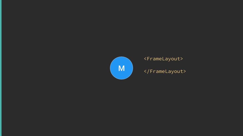 M <FrameLayout> </FrameLayout>