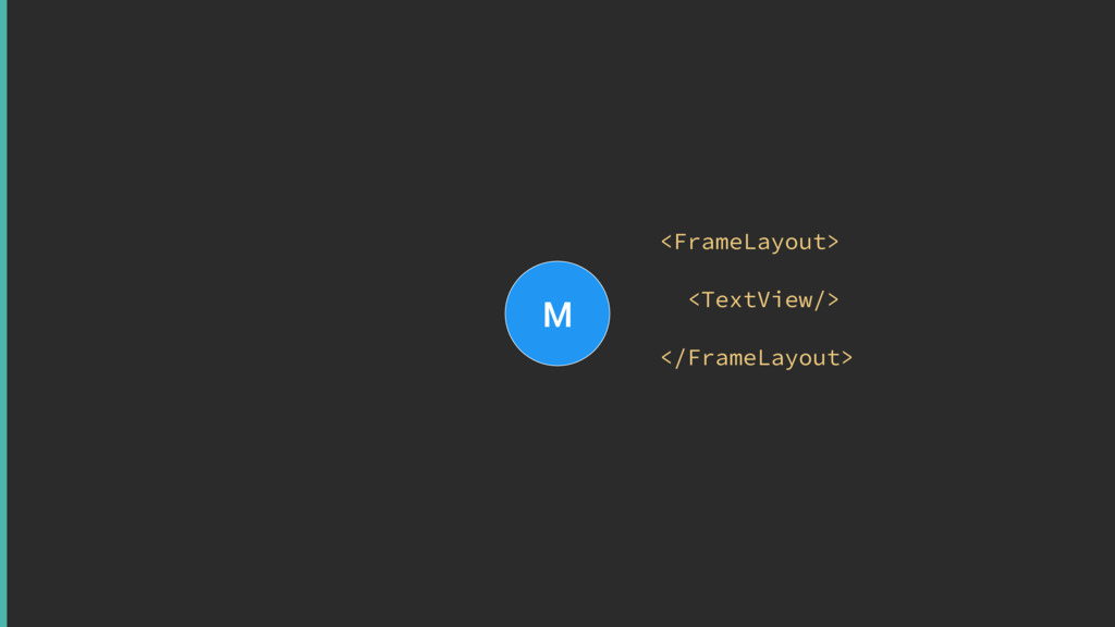 M <FrameLayout> <TextView/> </FrameLayout>