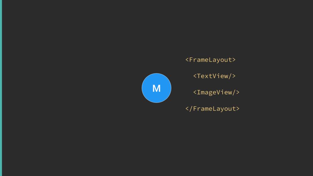 M <FrameLayout> <TextView/> <ImageView/> </F...