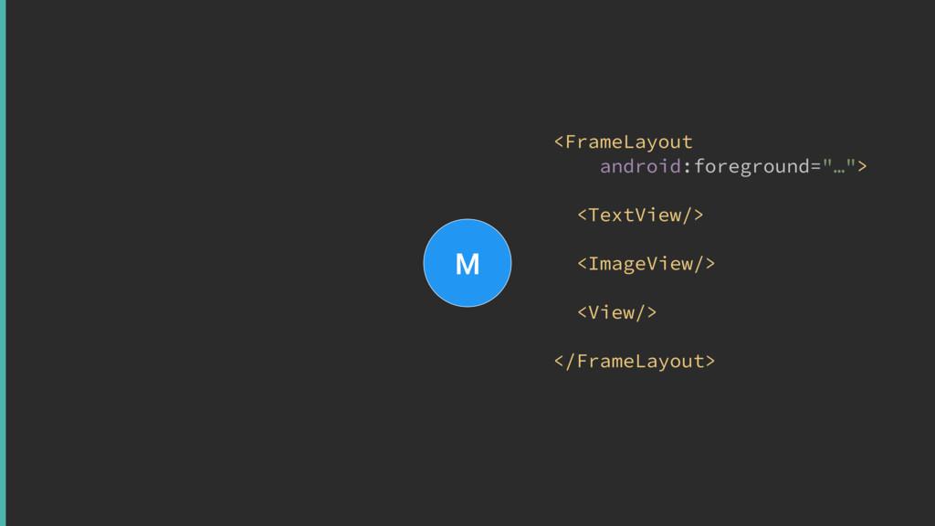 "M <FrameLayout android:foreground=""…""> <TextVi..."