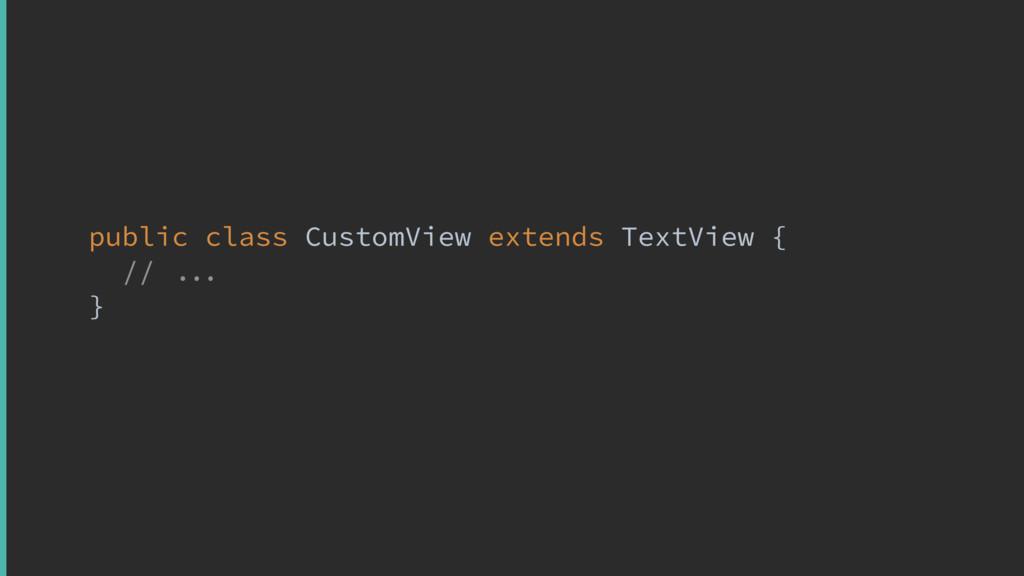 public class CustomView extends TextView {y // ...