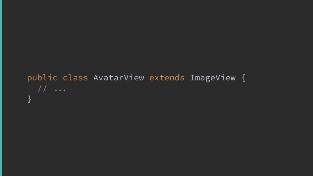 public class AvatarView extends ImageView { // ...