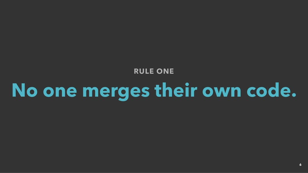 RULE ONE RULE ONE No one merges their own code....