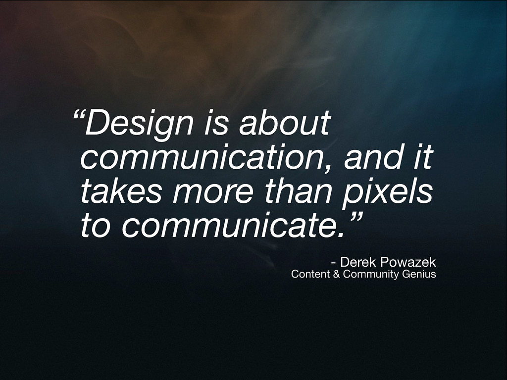 """Design is about communication, and it takes mo..."