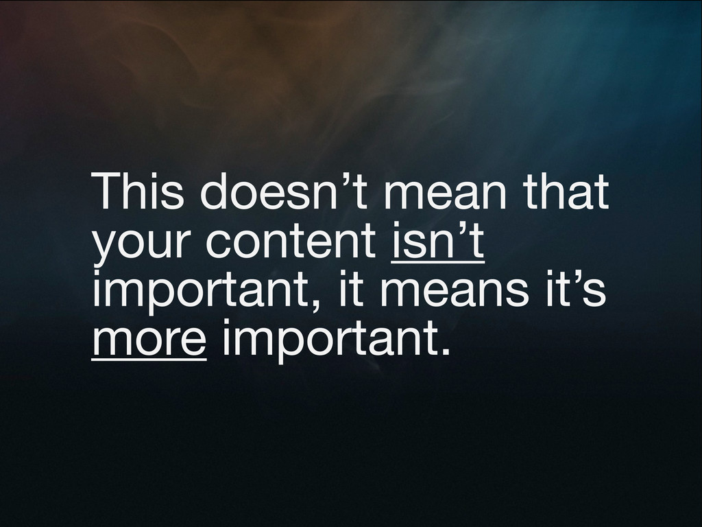 This doesn't mean that your content isn't impor...
