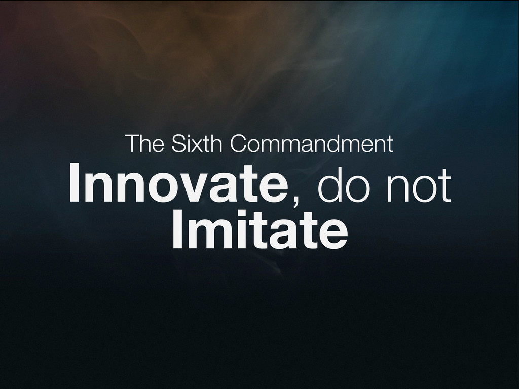 The Sixth Commandment Innovate, do not Imitate