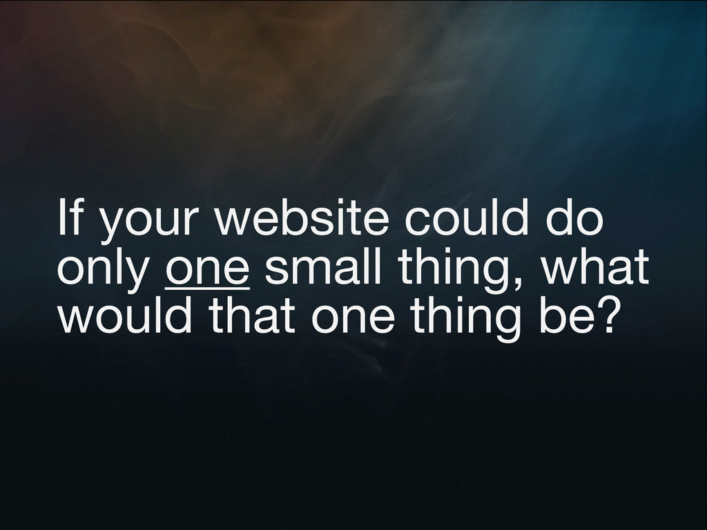If your website could do only one small thing, ...