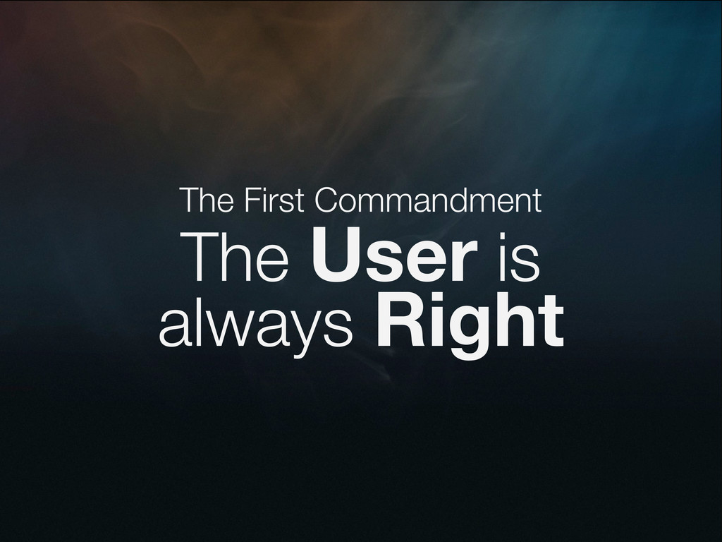 The First Commandment The User is always Right