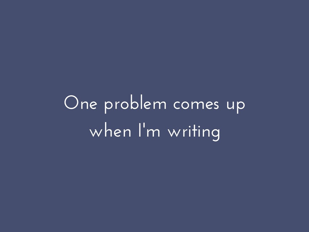 One problem comes up when I'm writing