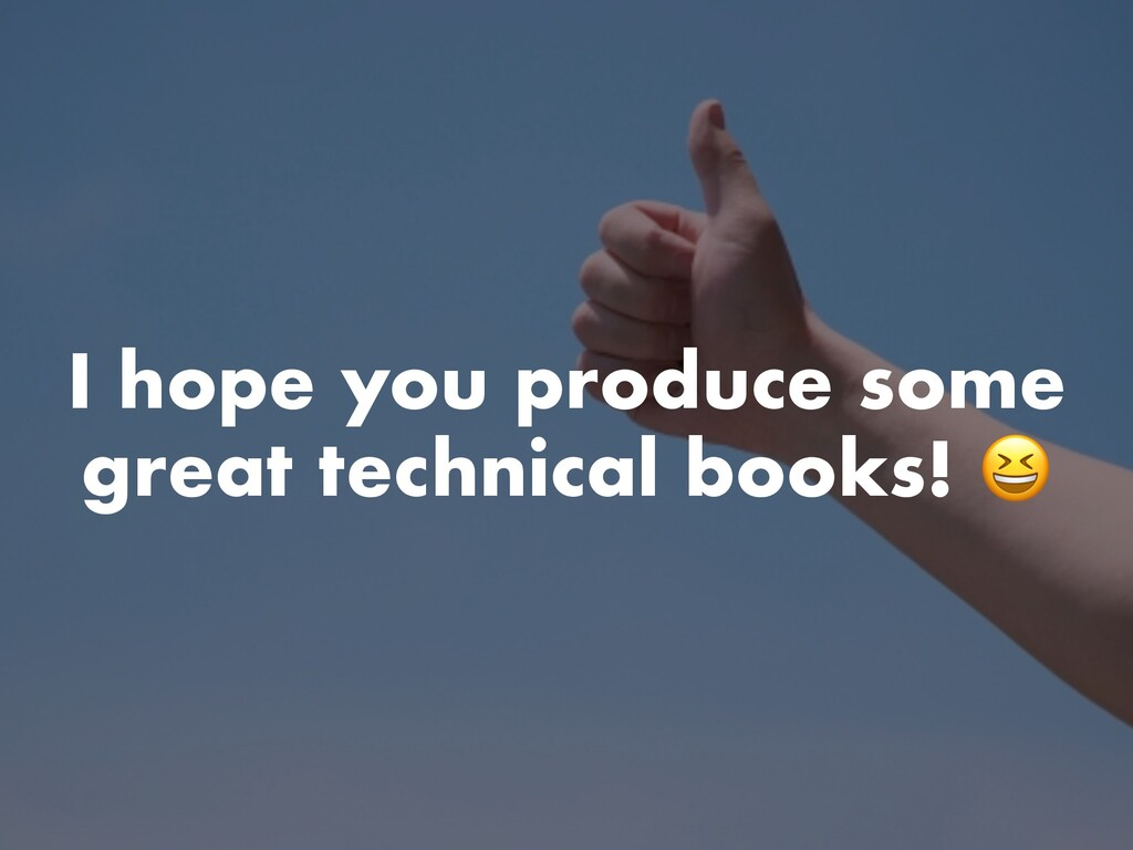 I hope you produce some great technical books!